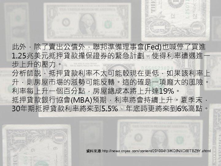 此外,除了賣出公債外,聯邦準備理事會(Fed)也喊停了買進 1. 25兆美元抵押貸款擔保證券的緊急計劃,使得利率遭遇進一 步上升的壓力。 分析師說,抵押貸款利率不太可能較現在更低,如果該利率上 升,則房屋市場的漲勢可能反轉。這的確是一項龐大的風險。 利率每上升一個百分點,房屋總成本將上升達 19%。 抵押貸款銀行協會(MBA)預期,利率將會持續上升。夏季末, 30年期抵押貸款利率將來到 5. 5%,年底時更將來到 6%高點。 資料來源:
