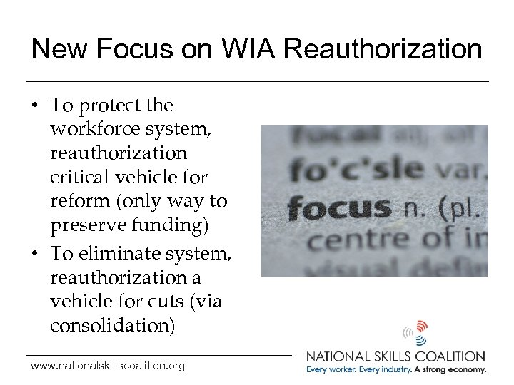 New Focus on WIA Reauthorization • To protect the workforce system, reauthorization critical vehicle