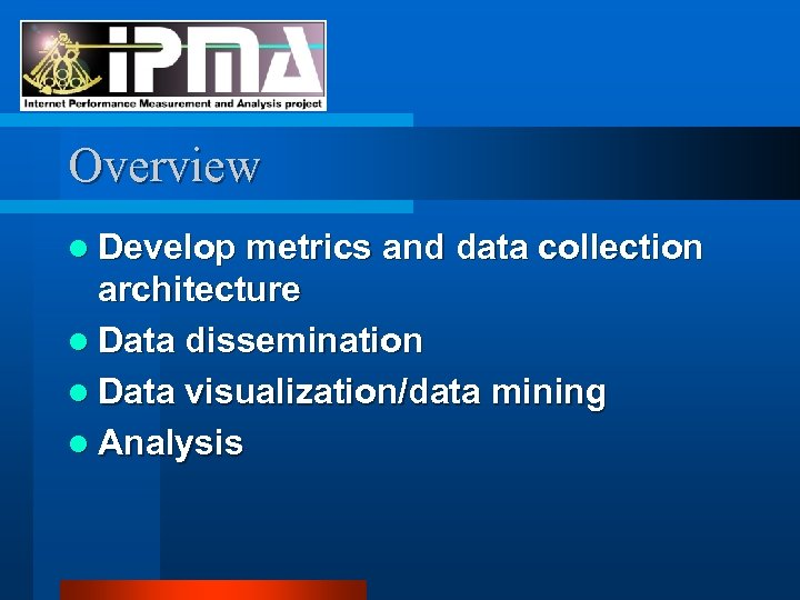 Overview l Develop metrics and data collection architecture l Data dissemination l Data visualization/data