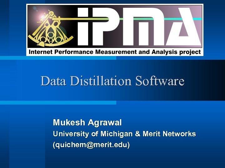 Data Distillation Software Mukesh Agrawal University of Michigan & Merit Networks (quichem@merit. edu)