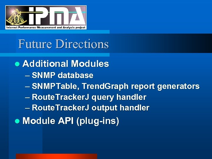 Future Directions l Additional Modules – SNMP database – SNMPTable, Trend. Graph report generators