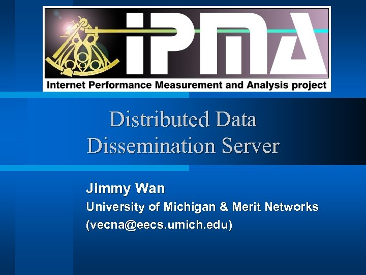 Distributed Data Dissemination Server Jimmy Wan University of Michigan & Merit Networks (vecna@eecs. umich.