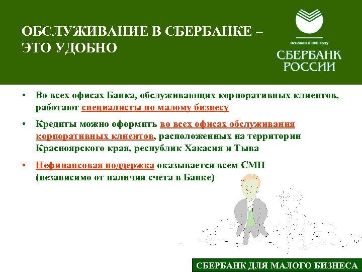 ОБСЛУЖИВАНИЕ В СБЕРБАНКЕ – ЭТО УДОБНО • Во всех офисах Банка, обслуживающих корпоративных клиентов,