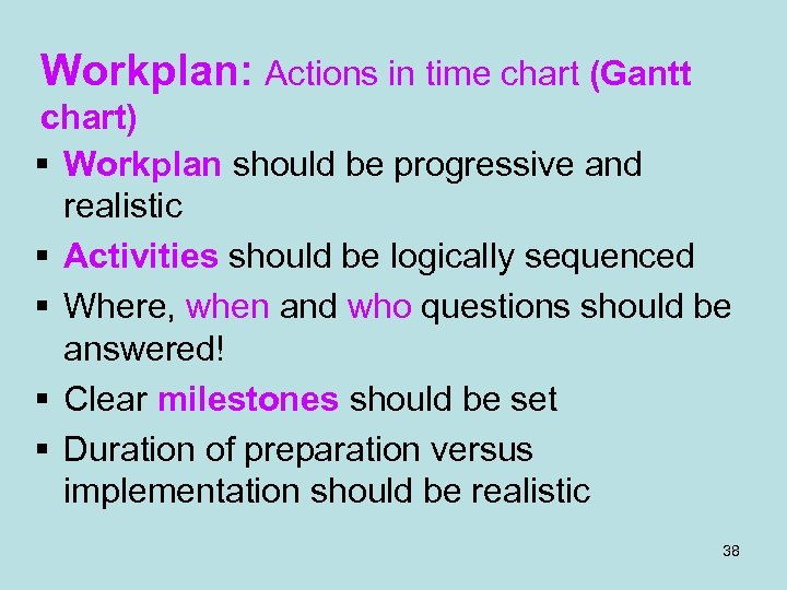 Workplan: Actions in time chart (Gantt chart) § Workplan should be progressive and realistic