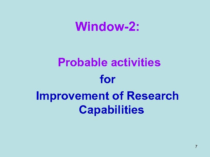 Window-2: Probable activities for Improvement of Research Capabilities 7
