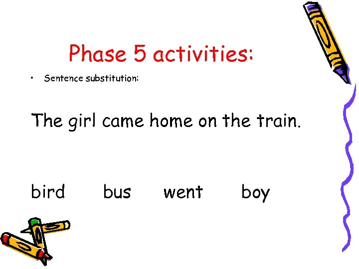 Phase 5 activities: • Sentence substitution: The girl came home on the train. bird