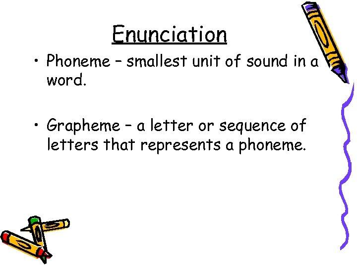 Enunciation • Phoneme – smallest unit of sound in a word. • Grapheme –