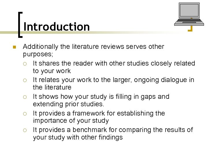 Introduction n Additionally the literature reviews serves other purposes; ¡ It shares the reader
