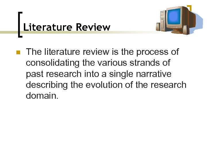 Literature Review n The literature review is the process of consolidating the various strands