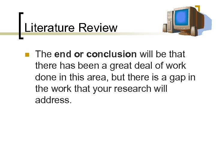 Literature Review n The end or conclusion will be that there has been a