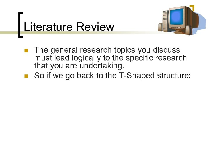 Literature Review n n The general research topics you discuss must lead logically to