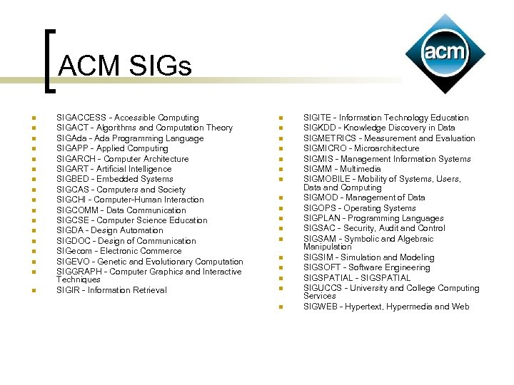 ACM SIGs n n n n n SIGACCESS - Accessible Computing SIGACT - Algorithms