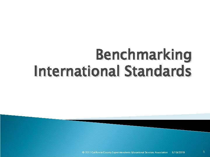 Benchmarking International Standards © 2011 California County Superintendents Educational Services Association 3/19/2018 1