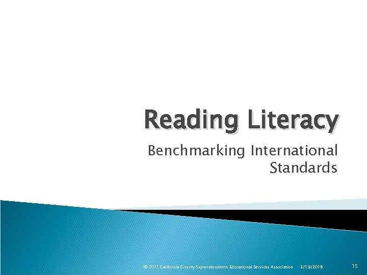 Reading Literacy Benchmarking International Standards © 2011 California County Superintendents Educational Services Association 3/19/2018