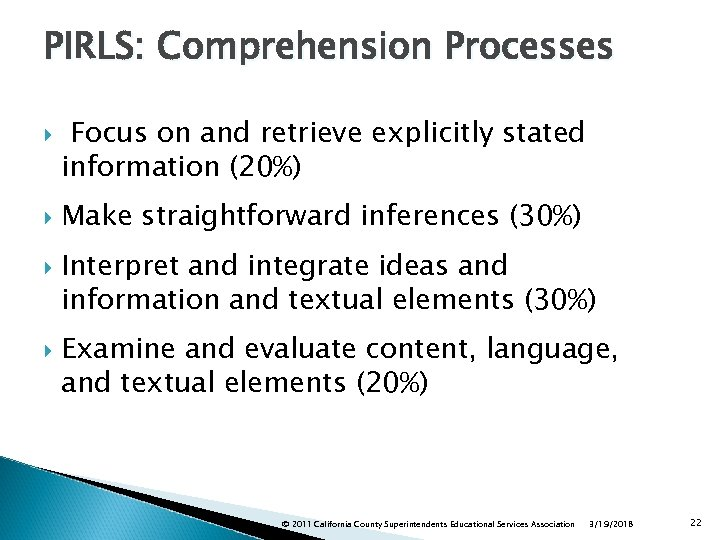 PIRLS: Comprehension Processes Focus on and retrieve explicitly stated information (20%) Make straightforward inferences