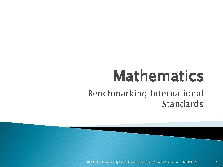 Mathematics Benchmarking International Standards © 2011 California County Superintendents Educational Services Association 3/19/2018 7
