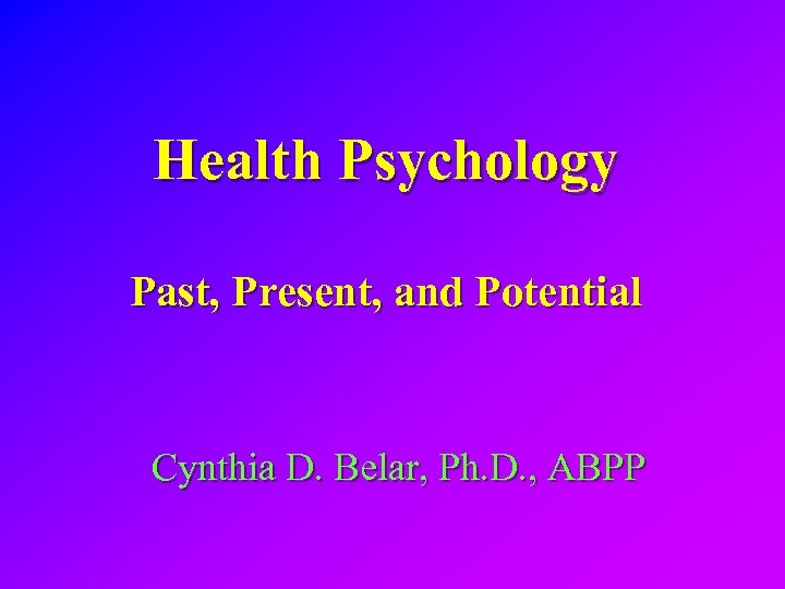 Health Psychology Past, Present, and Potential Cynthia D. Belar, Ph. D. , ABPP