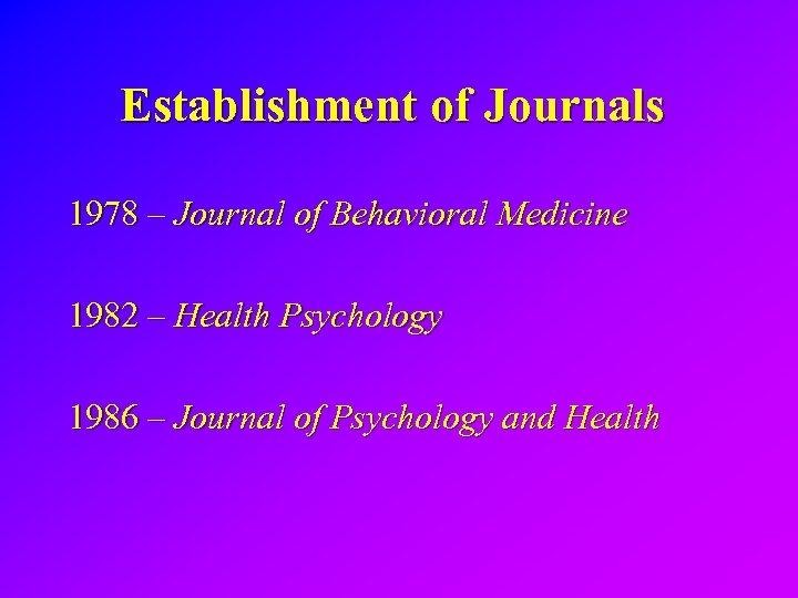 Establishment of Journals 1978 – Journal of Behavioral Medicine 1982 – Health Psychology 1986