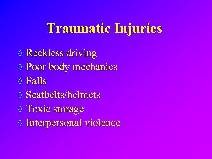 Traumatic Injuries ◊ Reckless driving ◊ Poor body mechanics ◊ Falls ◊ Seatbelts/helmets ◊
