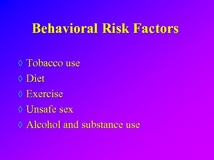 Behavioral Risk Factors ◊ Tobacco use ◊ Diet ◊ Exercise ◊ Unsafe sex ◊