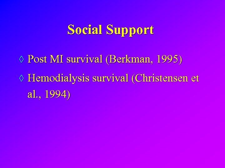 Social Support ◊ Post MI survival (Berkman, 1995) ◊ Hemodialysis survival (Christensen et al.