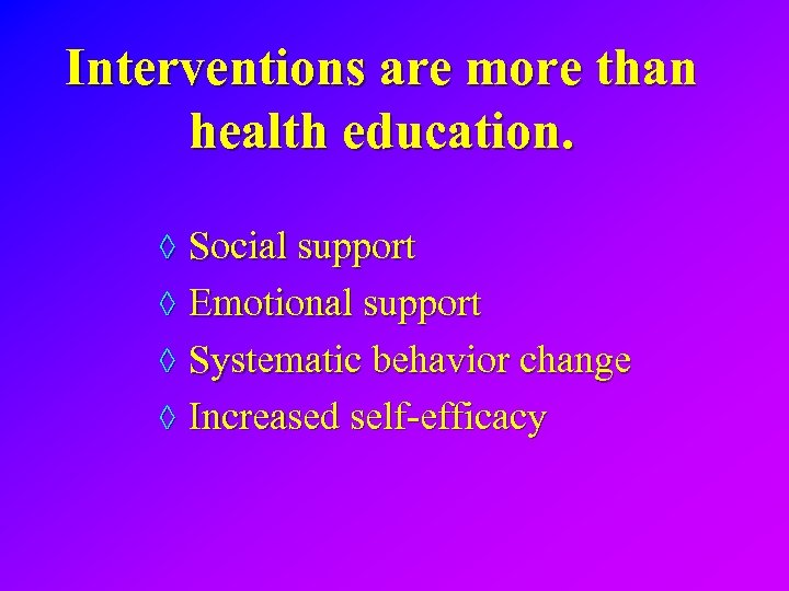 Interventions are more than health education. ◊ Social support ◊ Emotional support ◊ Systematic