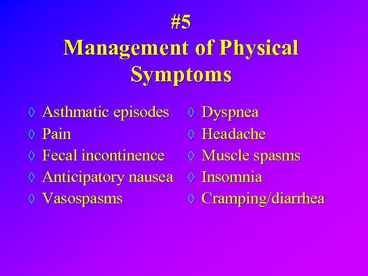 #5 Management of Physical Symptoms ◊ Asthmatic episodes ◊ Pain ◊ Dyspnea ◊ Headache