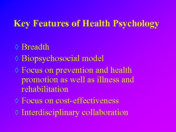 Key Features of Health Psychology ◊ Breadth ◊ Biopsychosocial model ◊ Focus on prevention