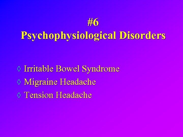 #6 Psychophysiological Disorders ◊ Irritable Bowel Syndrome ◊ Migraine Headache ◊ Tension Headache