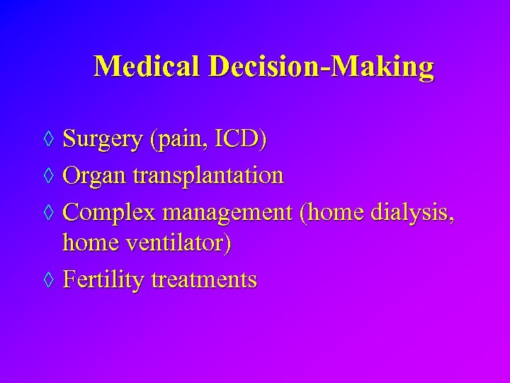 Medical Decision-Making ◊ Surgery (pain, ICD) ◊ Organ transplantation ◊ Complex management (home dialysis,