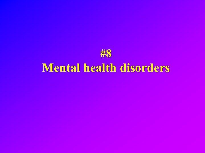 #8 Mental health disorders