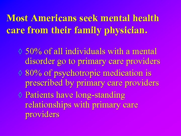 Most Americans seek mental health care from their family physician. ◊ 50% of all