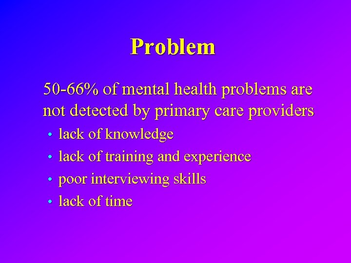 Problem 50 -66% of mental health problems are not detected by primary care providers