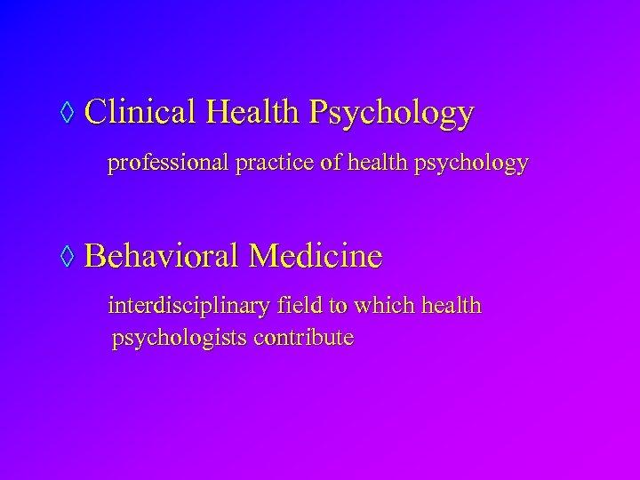 ◊ Clinical Health Psychology professional practice of health psychology ◊ Behavioral Medicine interdisciplinary field