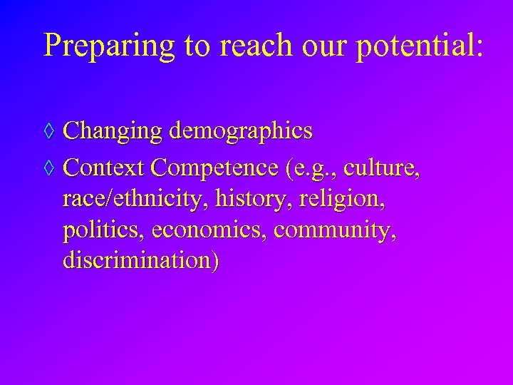 Preparing to reach our potential: ◊ Changing demographics ◊ Context Competence (e. g. ,