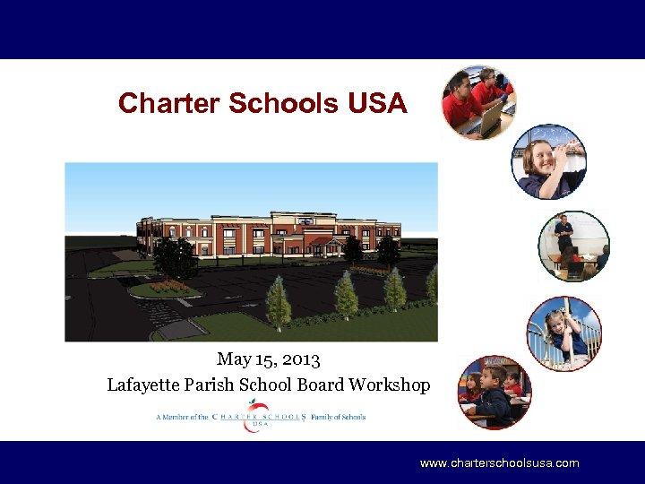 Charter Schools USA May 15, 2013 Lafayette Parish School Board Workshop www. charterschoolsusa. com
