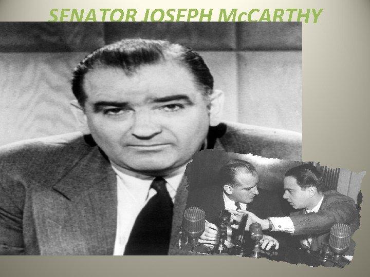 SENATOR JOSEPH Mc. CARTHY