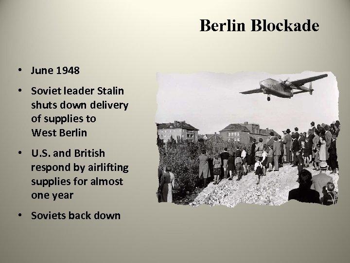 Berlin Blockade • June 1948 • Soviet leader Stalin shuts down delivery of supplies