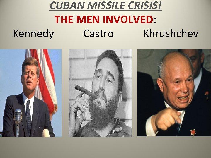 CUBAN MISSILE CRISIS! THE MEN INVOLVED: Kennedy Castro Khrushchev