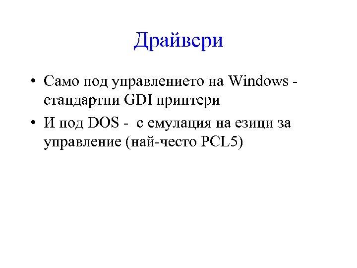 Драйвери • Само под управлението на Windows стандартни GDI принтери • И под DOS