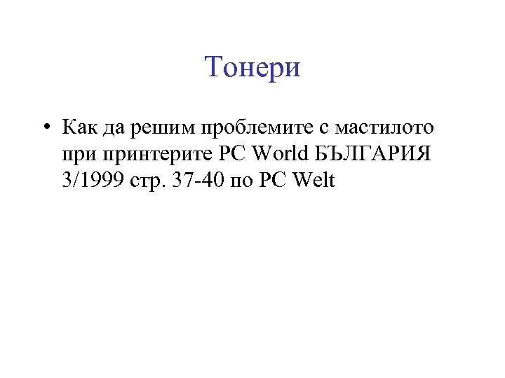 Тонери • Как да решим проблемите с мастилото принтерите PC World БЪЛГАРИЯ 3/1999 стр.