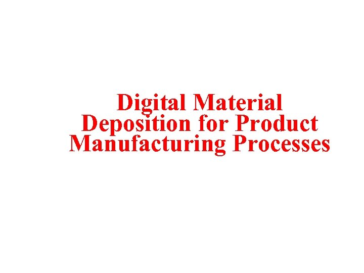 Digital Material Deposition for Product Manufacturing Processes