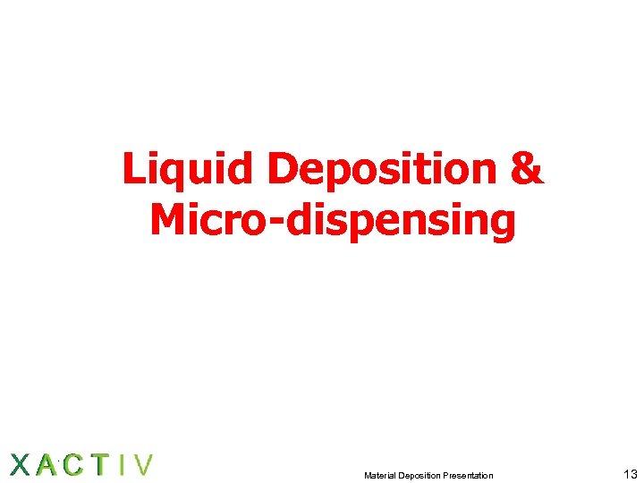 Liquid Deposition & Micro-dispensing Material Deposition Presentation 13