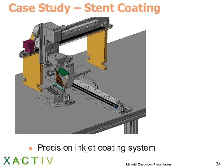 Case Study – Stent Coating n Precision inkjet coating system Material Deposition Presentation 34