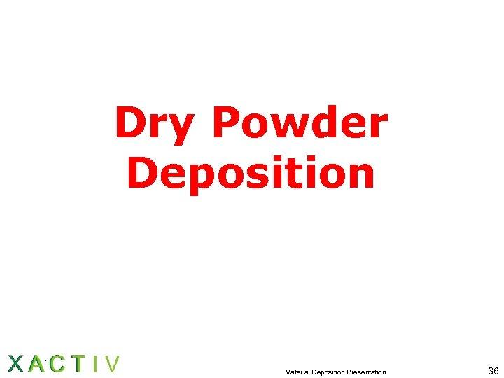 Dry Powder Deposition Material Deposition Presentation 36