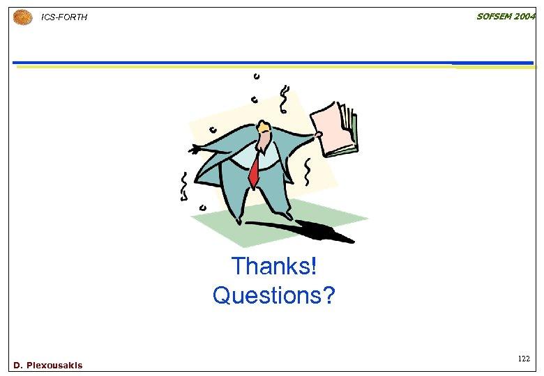 SOFSEM 2004 ICS-FORTH Thanks! Questions? D. Plexousakis 122