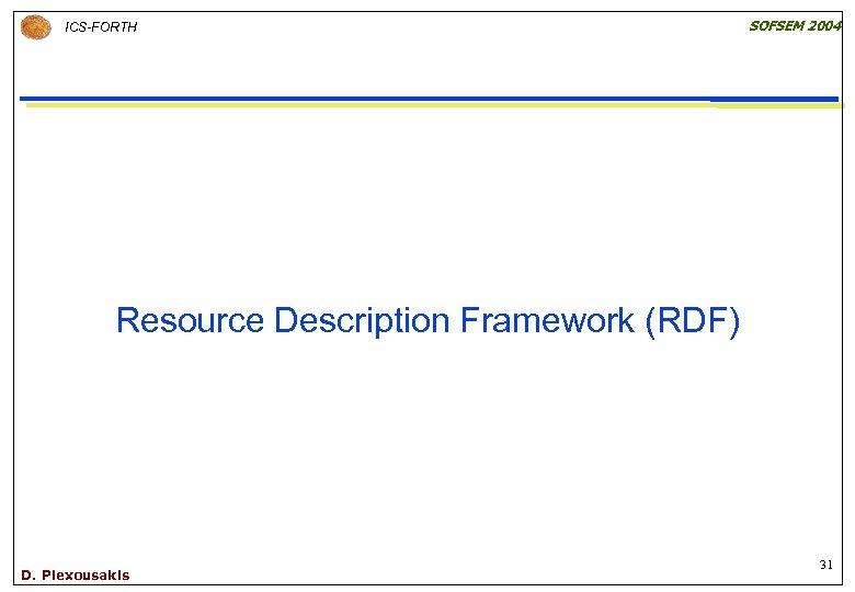 ICS-FORTH SOFSEM 2004 Resource Description Framework (RDF) D. Plexousakis 31