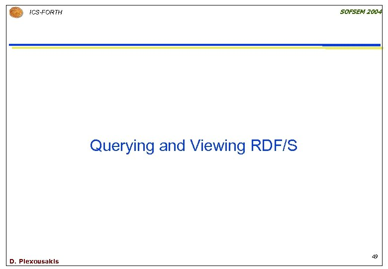 SOFSEM 2004 ICS-FORTH Querying and Viewing RDF/S D. Plexousakis 49