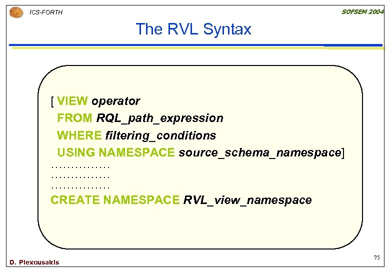 SOFSEM 2004 ICS-FORTH The RVL Syntax [ VIEW operator FROM RQL_path_expression WHERE filtering_conditions USING