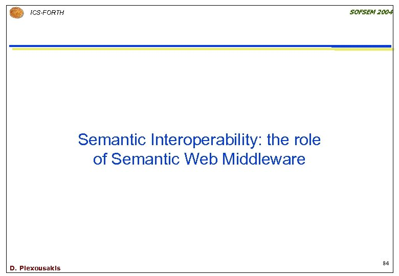 SOFSEM 2004 ICS-FORTH Semantic Interoperability: the role of Semantic Web Middleware D. Plexousakis 84